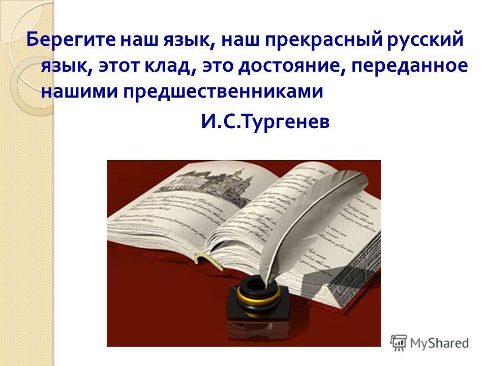Берегите наш язык, наш прекрасный русский язык, этот клад, это достояние, переданное нашими предшественниками И. С. Тургенев