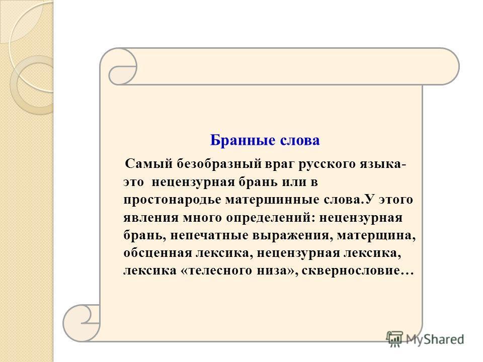 Бранные слова Самый безобразный враг русского языка- это нецензурная брань или в простонародье матершинные слова.У этого явления много определений: нецензурная брань, непечатные выражения, матерщина, обсценная лексика, нецензурная лексика, лексика «т