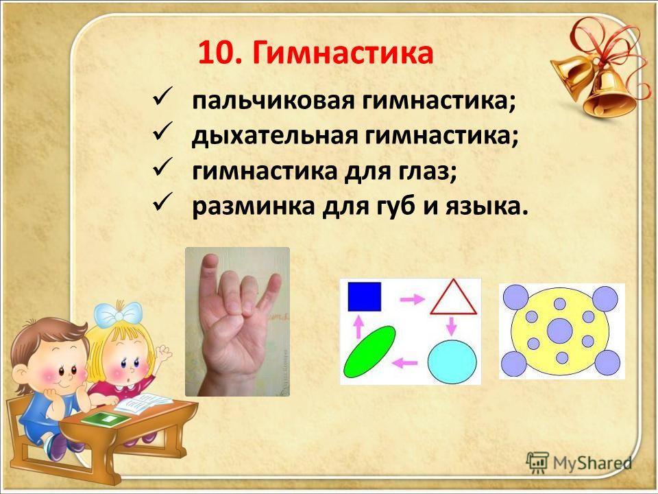 10. Гимнастика пальчиковая гимнастика; дыхательная гимнастика; гимнастика для глаз; разминка для губ и языка.