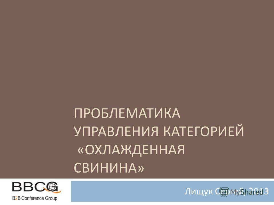 ПРОБЛЕМАТИКА УПРАВЛЕНИЯ КАТЕГОРИЕЙ « ОХЛАЖДЕННАЯ СВИНИНА » Лищук Сергей, 2013