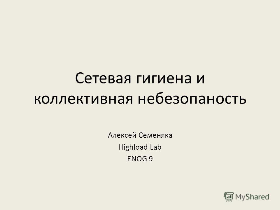 Сетевая гигиена и коллективная небезопасность Алексей Семеняка Highload Lab ENOG 9