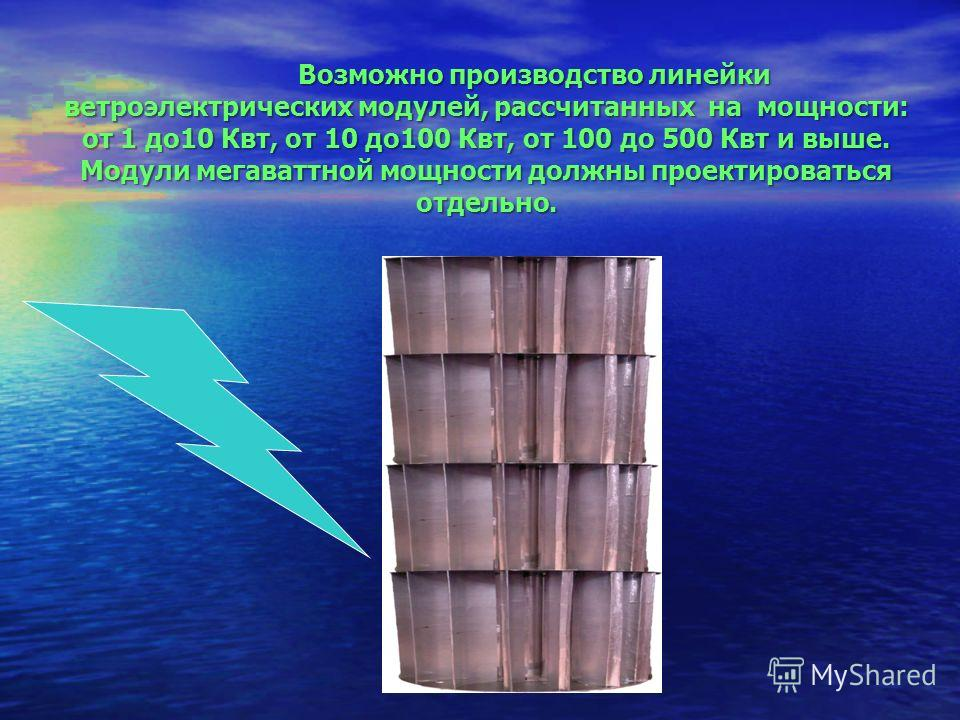 Возможно производство линейки ветроэлектрических модулей, рассчитанных на мощности: от 1 до 10 Квт, от 10 до 100 Квт, от 100 до 500 Квт и выше. Модули мегаваттной мощности должны проектироваться отдельно.