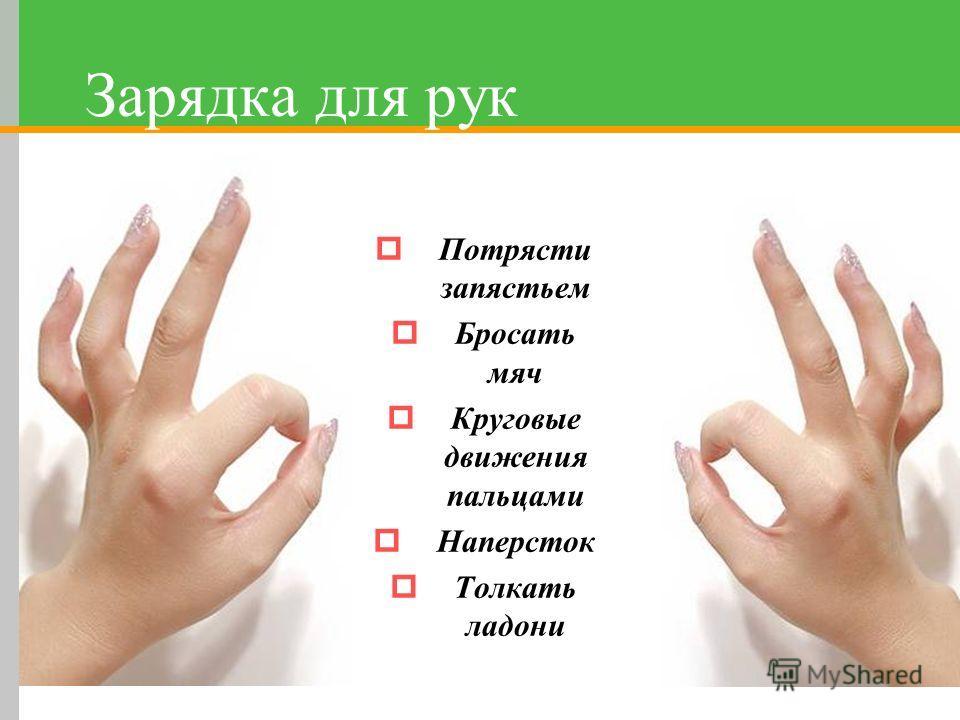 Зарядка для рук Потрясти запястьем Бросать мяч Круговые движения пальцами Наперсток Толкать ладони