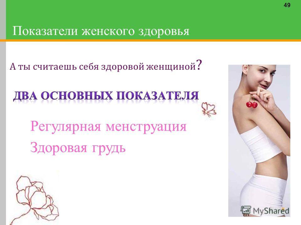 49 Показатели женского здоровья А ты считаешь себя здоровой женщиной ? Регулярная менструация Здоровая грудь
