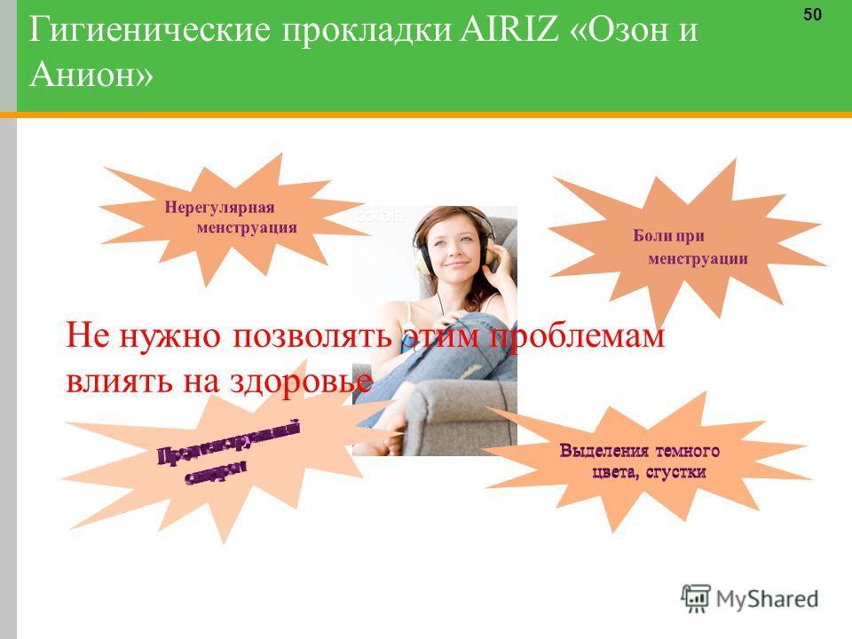 50 Не нужно позволять этим проблемам влиять на здоровье Гигиенические прокладки AIRIZ «Озон и Анион»