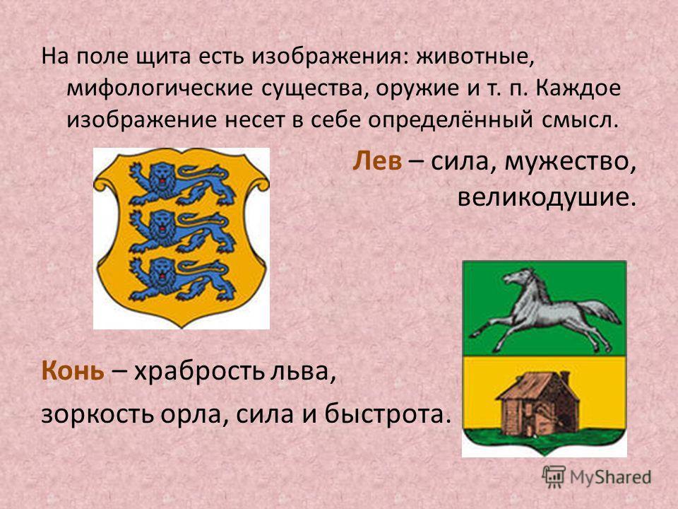 На поле щита есть изображения: животные, мифологические существа, оружие и т. п. Каждое изображение несет в себе определённый смысл. Лев – сила, мужество, великодушие. Конь – храбрость льва, зоркость орла, сила и быстрота.