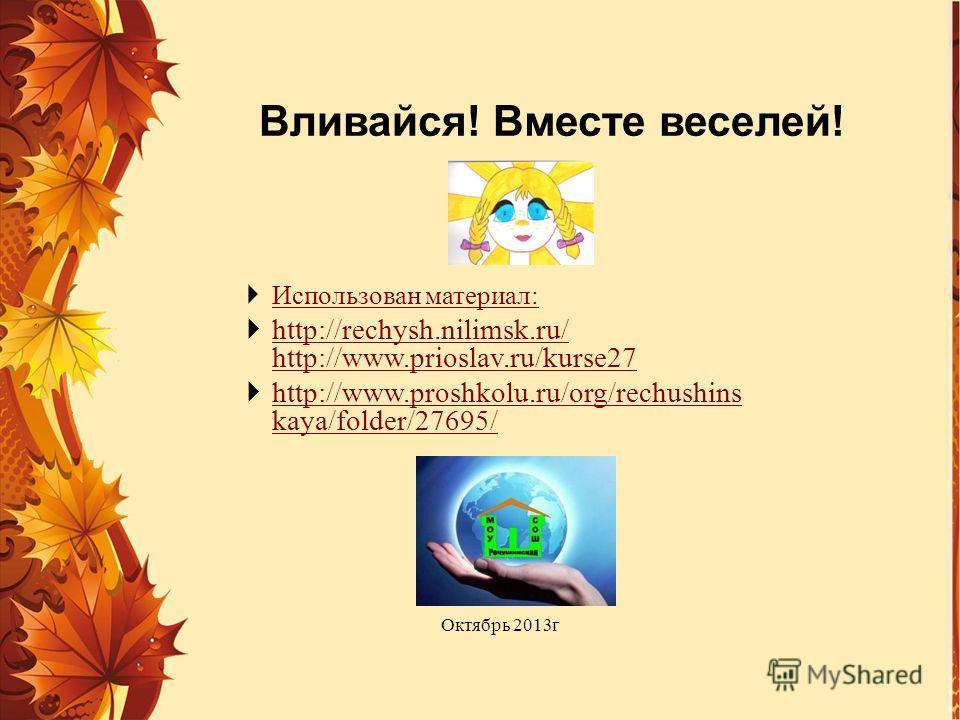 Вливайся! Вместе веселей! Использован материал: http://rechysh.nilimsk.ru/ http://www.prioslav.ru/kurse27 http://rechysh.nilimsk.ru/ http://www.prioslav.ru/kurse27 http://www.proshkolu.ru/org/rechushins kaya/folder/27695/ http://www.proshkolu.ru/org/