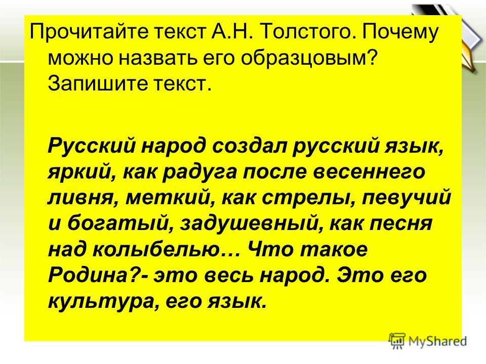 Прочитайте текст А.Н. Толстого. Почему можно назвать его образцовым? Запишите текст. Русский народ создал русский язык, яркий, как радуга после весеннего ливня, меткий, как стрелы, певучий и богатый, задушевный, как песня над колыбелью… Что такое Род