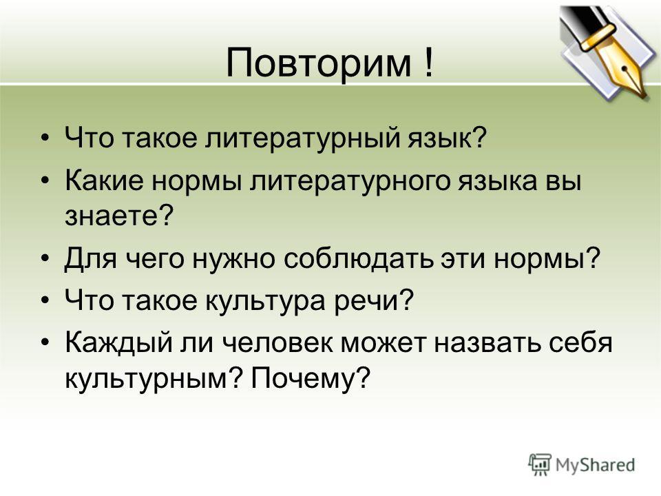 Повторим ! Что такое литературный язык? Какие нормы литературного языка вы знаете? Для чего нужно соблюдать эти нормы? Что такое культура речи? Каждый ли человек может назвать себя культурным? Почему?