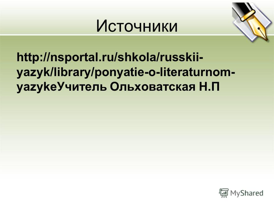 Источники http://nsportal.ru/shkola/russkii- yazyk/library/ponyatie-o-literaturnom- yazyke Учитель Ольховатская Н.П