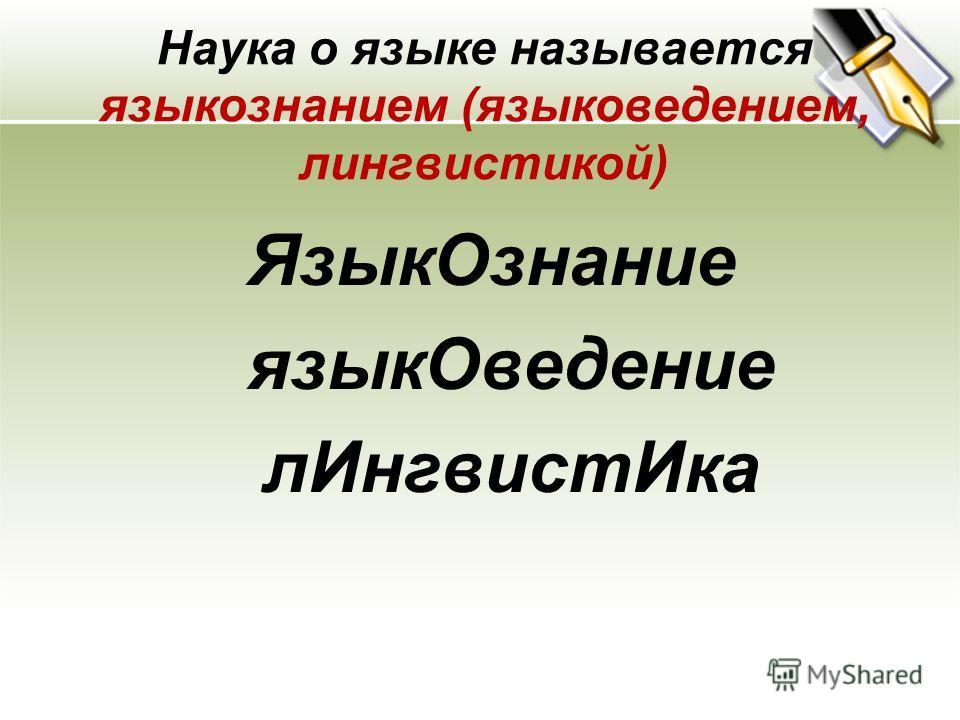 Наука о языке называется языкознанием (языковедением, лингвистикой) Язык Ознание язык Оведение л ИнгвистИка