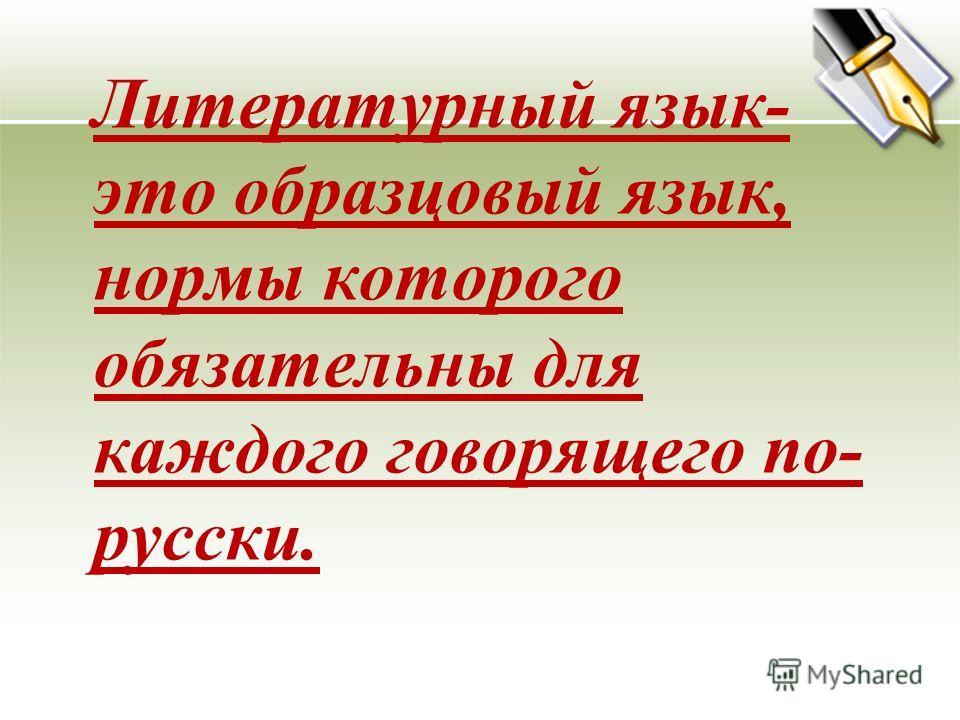 Литературный язык- это образцовый язык, нормы которого обязательны для каждого говорящего по- русски.