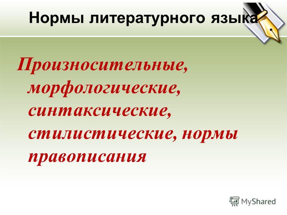 Нормы литературного языка Произносительные, морфологические, синтаксические, стилистические, нормы правописания
