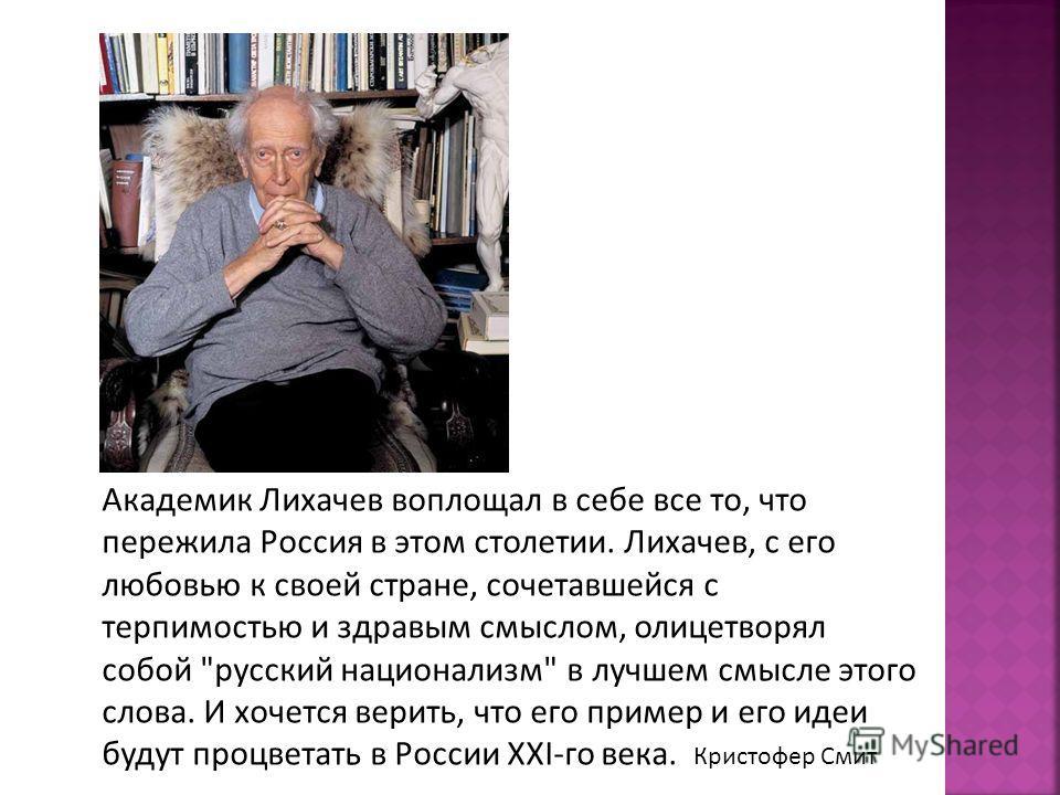 Академик Лихачев воплощал в себе все то, что пережила Россия в этом столетии. Лихачев, с его любовью к своей стране, сочетавшейся с терпимостью и здравым смыслом, олицетворял собой