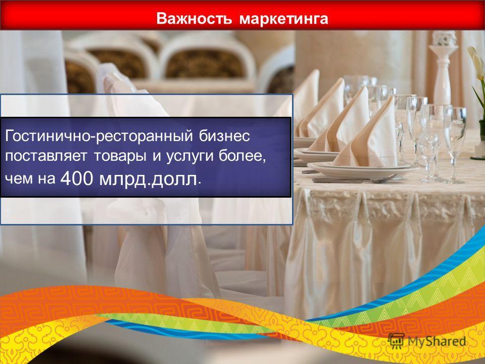 Важность маркетинга Гостинично-ресторанный бизнес поставляет товары и услуги более, чем на 400 млрд.долл.