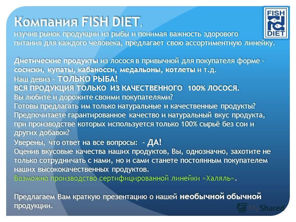 Компания FISH DIET, изучив рынок продукции из рыбы и понимая важность здорового питания для каждого человека, предлагает свою ассортиментную линейку. Диетические продукты из лосося в привычной для покупателя форме - сосиски, купаты, кабаносси, медаль