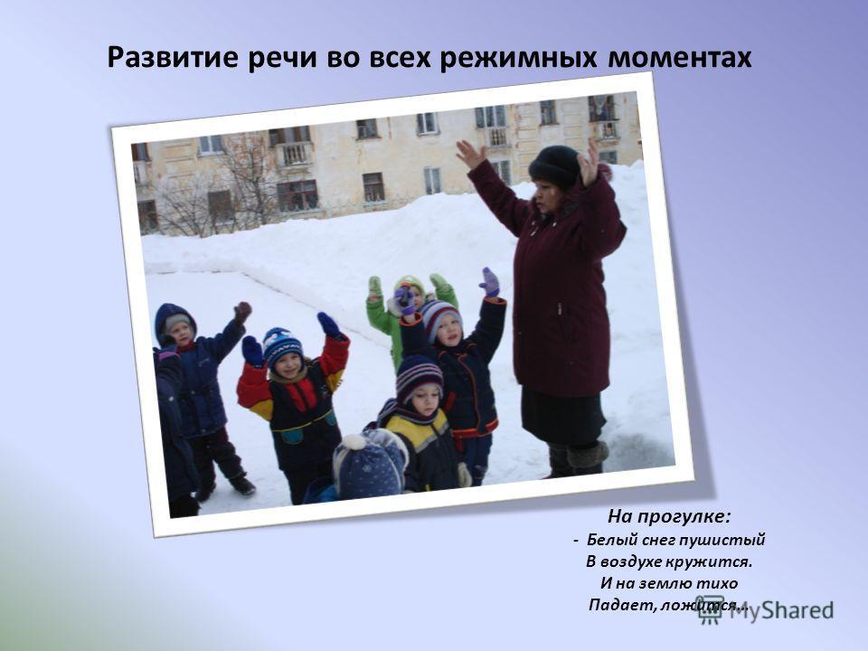 Развитие речи во всех режимных моментах На прогулке: - Белый снег пушистый В воздухе кружится. И на землю тихо Падает, ложится…
