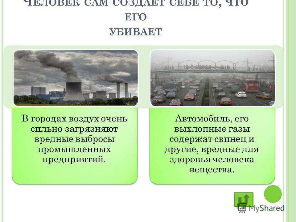 Ч ЕЛОВЕК САМ СОЗДАЕТ СЕБЕ ТО, ЧТО ЕГО УБИВАЕТ В городах воздух очень сильно загрязняют вредные выбросы промышленных предприятий. Автомобиль, его выхлопные газы содержат свинец и другие, вредные для здоровья человека вещества.