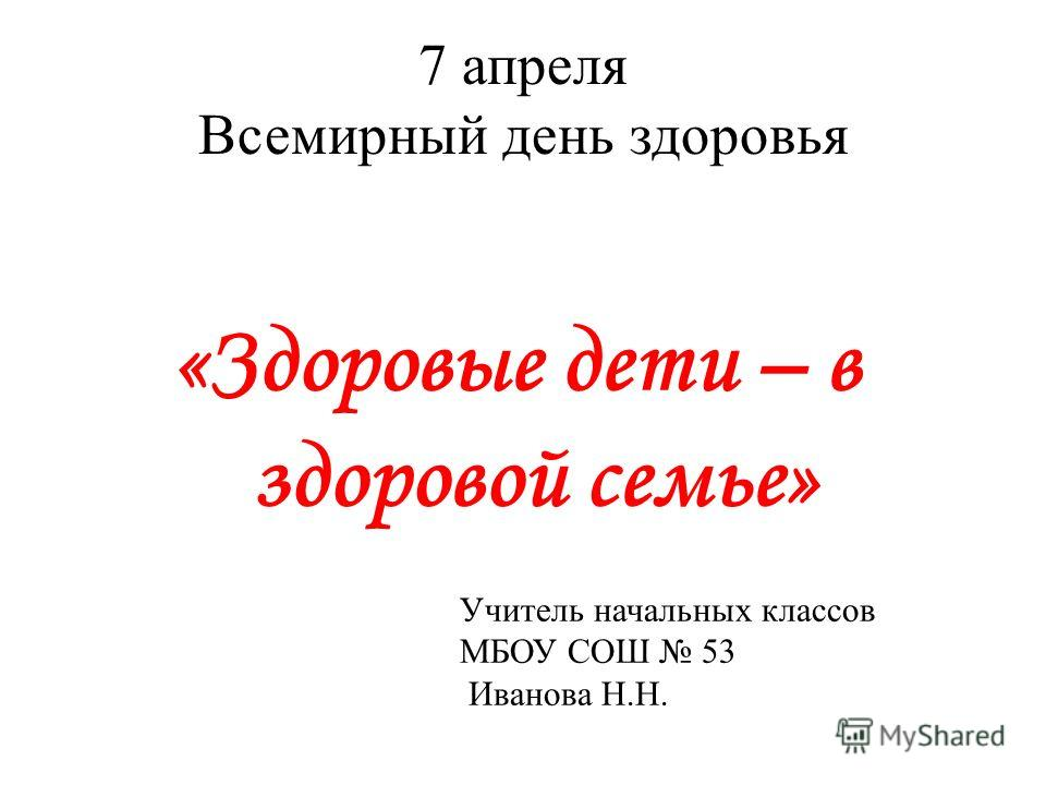 7 апреля Всемирный день здоровья «Здоровые дети – в здоровой семье» Учитель начальных классов МБОУ СОШ 53 Иванова Н.Н.