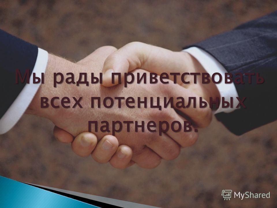 Мы рады приветствовать всех потенциальных партнеров.