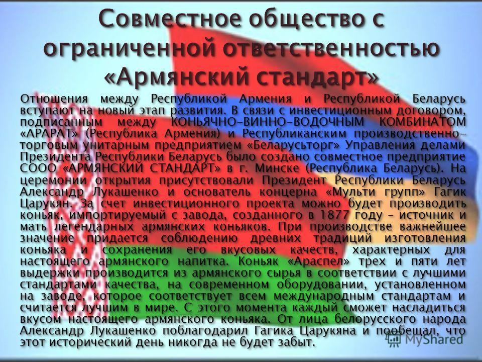 Отношения между Республикой Армения и Республикой Беларусь вступают на новый этап развития. В связи с инвестиционным договором, подписанным между КОНЬЯЧНО-ВИННО-ВОДОЧНЫМ КОМБИНАТОМ «АРАРАТ» (Республика Армения) и Республиканским производственно- торг