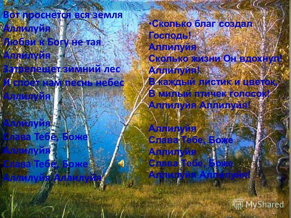 Вот проснется вся земля Аллилуйя Любви к Богу не тая Аллилуйя Затрепещет зимний лес И споет нам песнь небес Аллилуйя Аллилуйя Слава Тебе, Боже Аллилуйя Слава Тебе, Боже Аллилуйя Аллилуйя Сколько благ создал Господь! Аллилуйя Сколько жизни Он вдохнул!