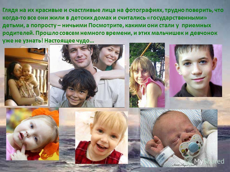Глядя на их красивые и счастливые лица на фотографиях, трудно поверить, что когда-то все они жили в детских домах и считались «государственными» детьми, а попросту – ничьими Посмотрите, какими они стали у приемных родителей. Прошло совсем немного вре