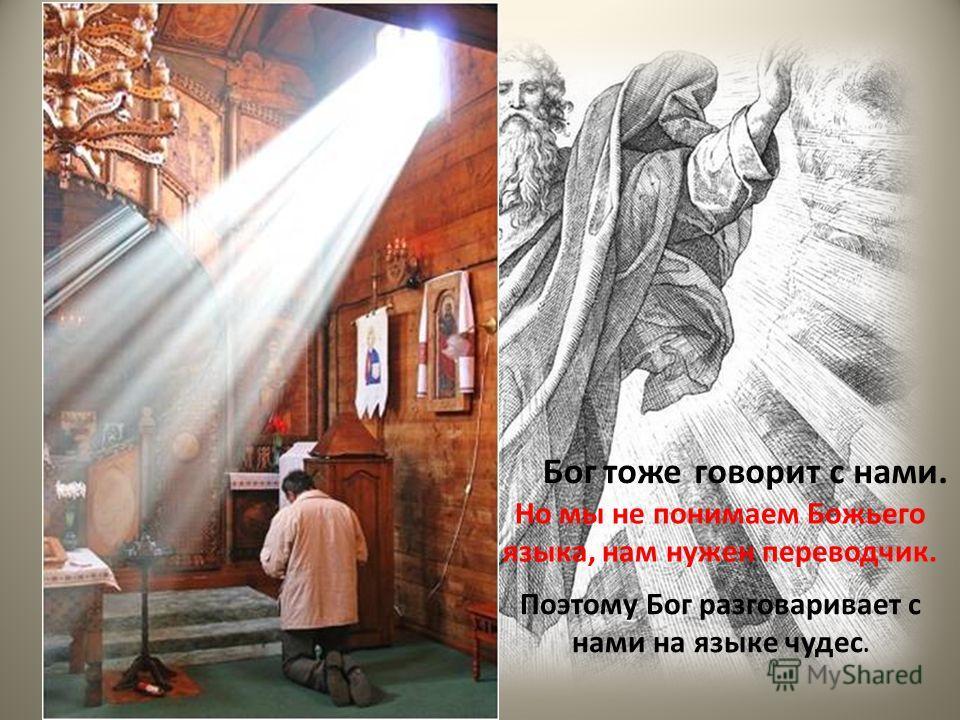 Но мы не понимаем Божьего языка, нам нужен переводчик. Поэтому Бог разговаривает с нами на языке чудес. Богтожеговорит с нами.