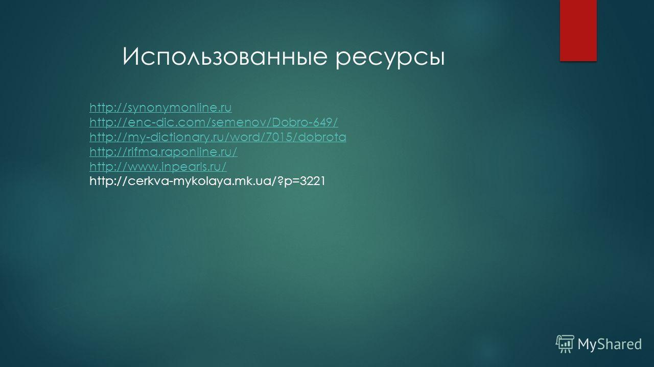 http://synonymonline.ru http://enc-dic.com/semenov/Dobro-649/ http://my-dictionary.ru/word/7015/dobrota http://rifma.raponline.ru/ http://www.inpearls.ru/ http://cerkva-mykolaya.mk.ua/?p=3221 Использованные ресурсы