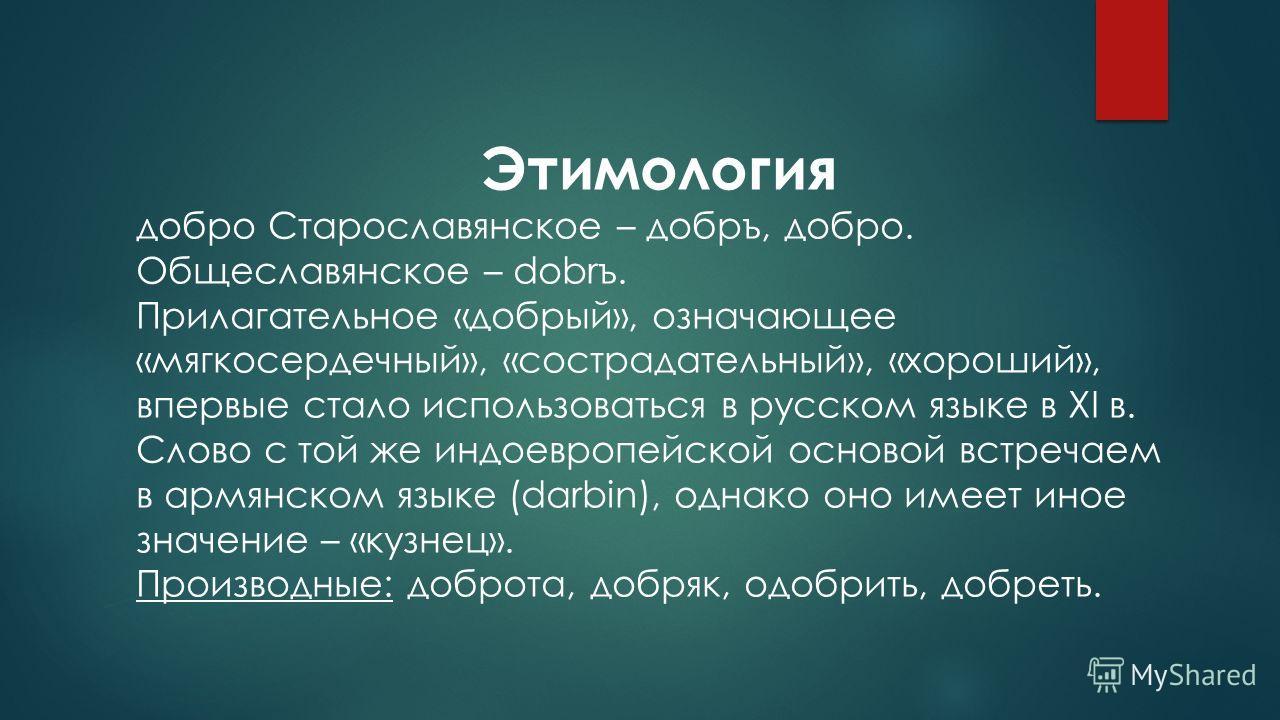Этимология добро Старославянское – добро, добро. Общеславянское – dobrъ. Прилагательное «добрый», означающее «мягкосердечный», «сострадательный», «хороший», впервые стало использоваться в русском языке в XI в. Слово с той же индоевропейской основой в