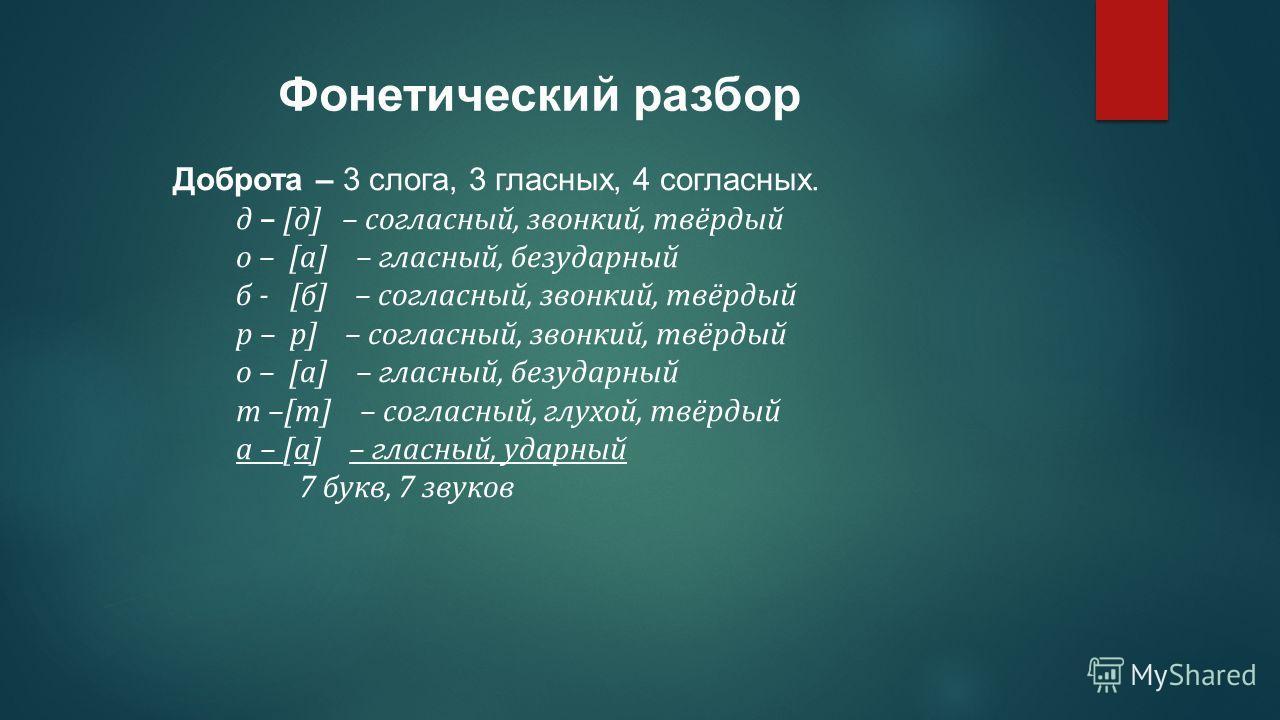 Доброта – 3 слога, 3 гласных, 4 согласных. д – [д] – согласный, звонкий, твёрдый о – [а] – гласный, безударный б - [б] – согласный, звонкий, твёрдый р – р] – согласный, звонкий, твёрдый о – [а] – гласный, безударный т –[т] – согласный, глухой, твёрды