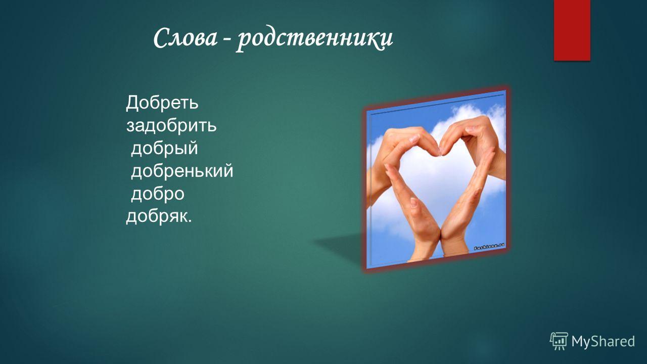 Слова - родственники Добреть задобрить добрый добренький добро добряк.