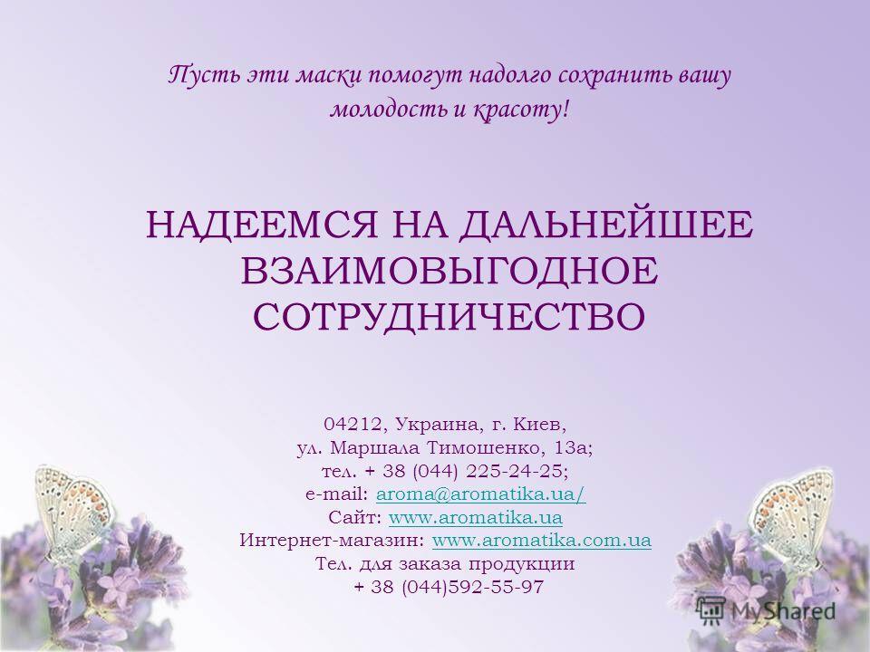 Пусть эти маски помогут надолго сохранить вашу молодость и красоту! НАДЕЕМСЯ НА ДАЛЬНЕЙШЕЕ ВЗАИМОВЫГОДНОЕ СОТРУДНИЧЕСТВО 04212, Украина, г. Киев, ул. Маршала Тимошенко, 13 а; тел. + 38 (044) 225-24-25; e-mail: aroma@aromatika.ua/aroma@aromatika.ua/ С