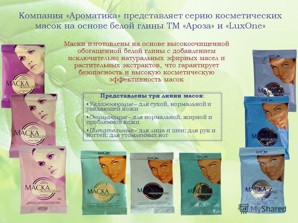 Компания «Ароматика» представляет серию косметических масок на основе белой глины ТМ «Ароза» и «LuxOne» Представлены три линии масок : Увлажняющие – для сухой, нормальной и увядающей кожи Очищающие – для нормальной, жирной и проблемной кожи Питательн