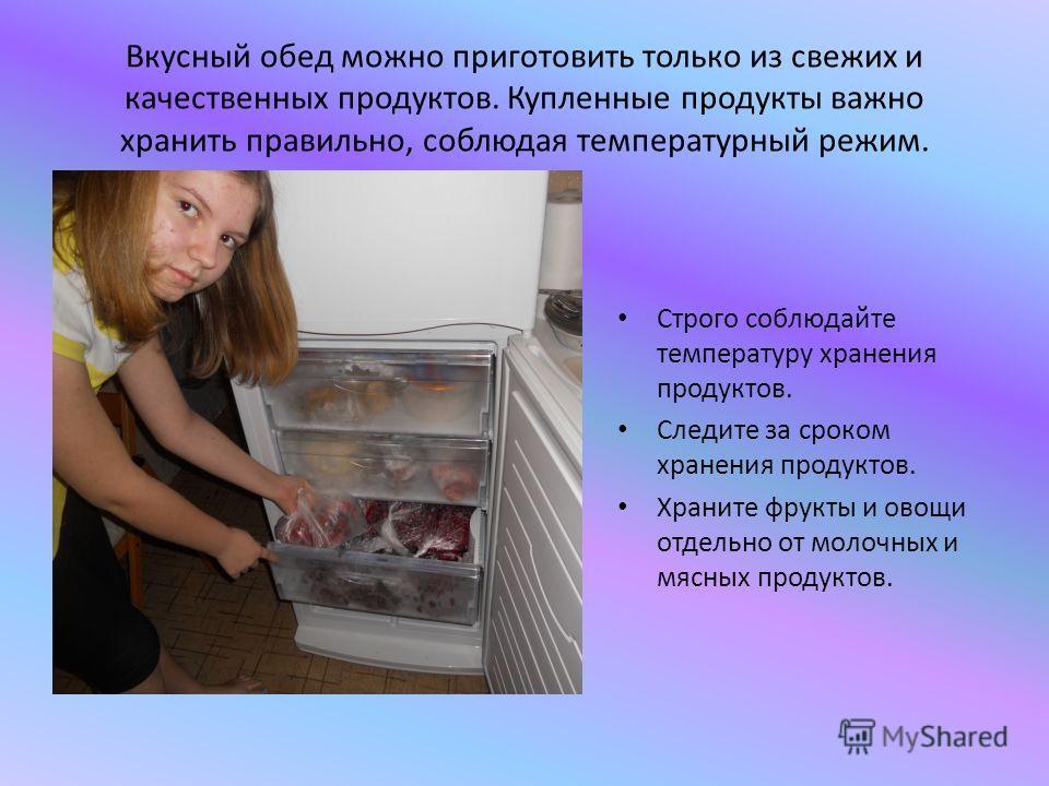 Вкусный обед можно приготовить только из свежих и качественных продуктов. Купленные продукты важно хранить правильно, соблюдая температурный режим. Строго соблюдайте температуру хранения продуктов. Следите за сроком хранения продуктов. Храните фрукты
