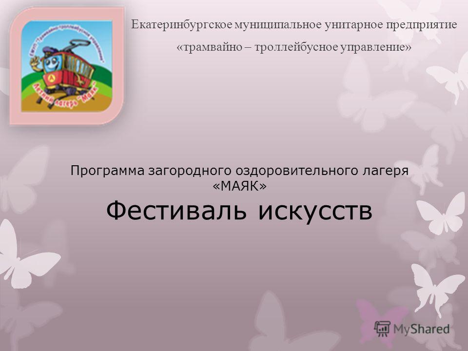 Программа загородного оздоровительного лагеря «МАЯК» Фестиваль искусств Екатеринбургское муниципальное унитарное предприятие «трамвайно – троллейбусное управление»
