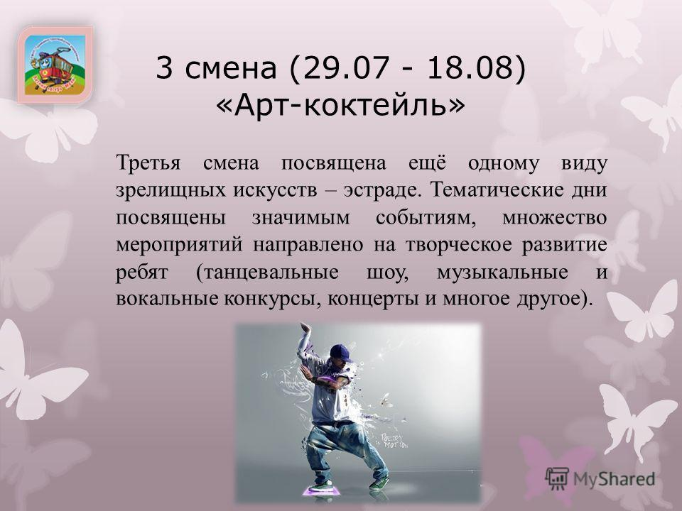 3 смена (29.07 - 18.08) «Арт-коктейль» Третья смена посвящена ещё одному виду зрелищных искусств – эстраде. Тематические дни посвящены значимым событиям, множество мероприятий направлено на творческое развитие ребят (танцевальные шоу, музыкальные и в