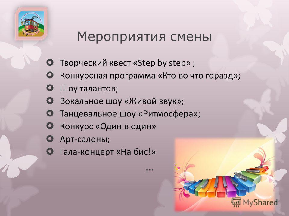 Мероприятия смены Творческий квест «Step by step» ; Конкурсная программа «Кто во что горазд»; Шоу талантов; Вокальное шоу «Живой звук»; Танцевальное шоу «Ритмосфера»; Конкурс «Один в один» Арт-салоны; Гала-концерт «На бис!» …