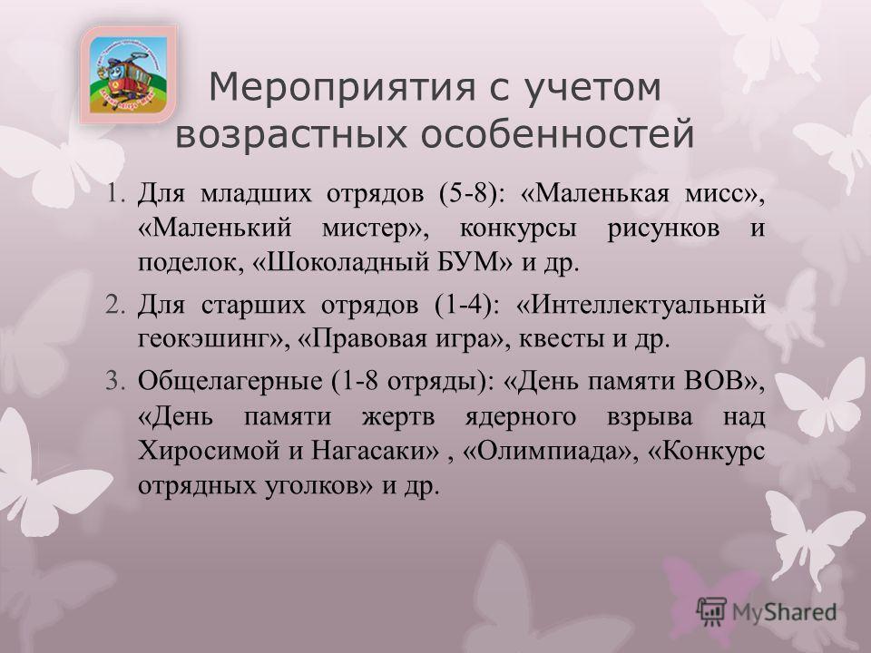 Мероприятия с учетом возрастных особенностей 1. Для младших отрядов (5-8): «Маленькая мисс», «Маленький мистер», конкурсы рисунков и поделок, «Шоколадный БУМ» и др. 2. Для старших отрядов (1-4): «Интеллектуальный геокэшинг», «Правовая игра», квесты и