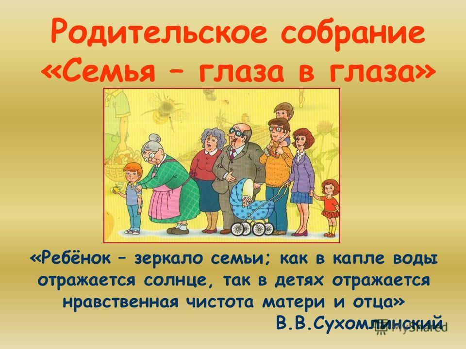 Родительское собрание «Семья – глаза в глаза» «Ребёнок – зеркало семьи; как в капле воды отражается солнце, так в детях отражается нравственная чистота матери и отца» В.В.Сухомлинский