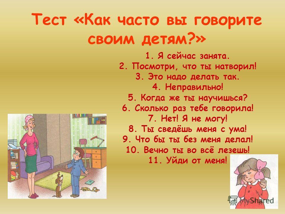Тест «Как часто вы говорите своим детям?» 1. Я сейчас занята. 2. Посмотри, что ты натворил! 3. Это надо делать так. 4. Неправильно! 5. Когда же ты научишься? 6. Сколько раз тебе говорила! 7. Нет! Я не могу! 8. Ты сведёшь меня с ума! 9. Что бы ты без