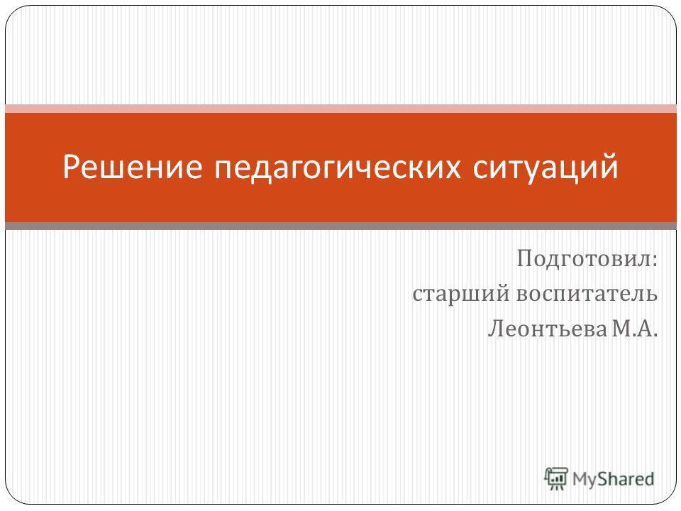 Подготовил : старший воспитатель Леонтьева М. А. Решение педагогических ситуаций