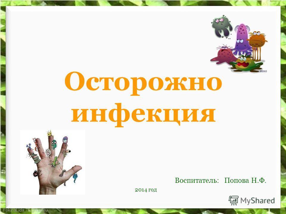 FokinaLida.75@mail.ru Осторожно инфекция Воспитатель: Попова Н.Ф. 2014 год