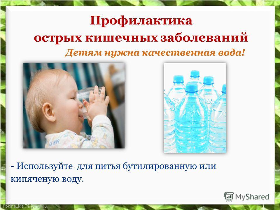 FokinaLida.75@mail.ru Профилактика острых кишечных заболеваний Детям нужна качественная вода! - Используйте для питья бутилированную или кипяченую воду.