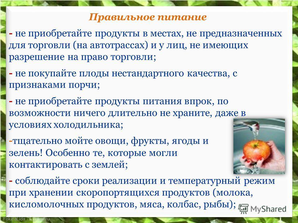 FokinaLida.75@mail.ru Правильное питание - не приобретайте продукты в местах, не предназначенных для торговли (на автотрассах) и у лиц, не имеющих разрешение на право торговли; - не покупайте плоды нестандартного качества, с признаками порчи; - не пр