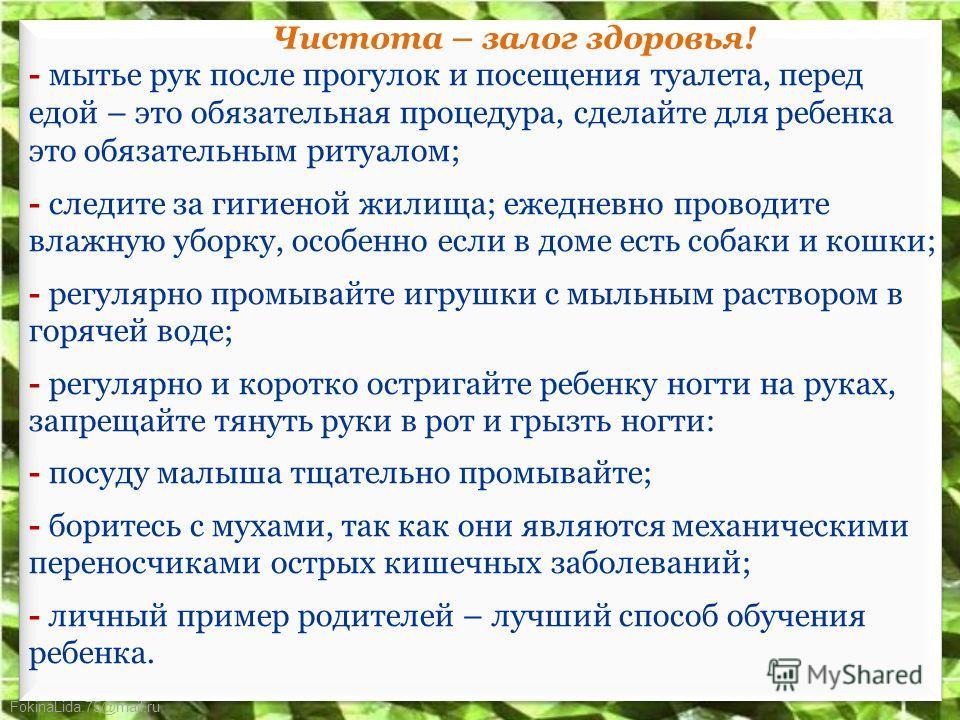 FokinaLida.75@mail.ru Чистота – залог здоровья! - мытье рук после прогулок и посещения туалета, перед едой – это обязательная процедура, сделайте для ребенка это обязательным ритуалом; - следите за гигиеной жилища; ежедневно проводите влажную уборку,