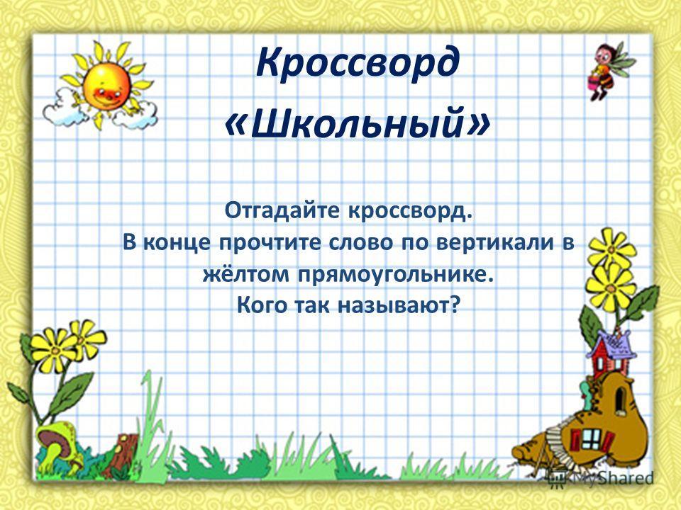 Кроссворд « Школьный » Отгадайте кроссворд. В конце прочтите слово по вертикали в жёлтом прямоугольнике. Кого так называют?