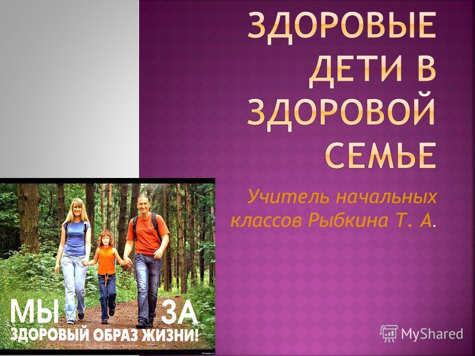 Учитель начальных классов Рыбкина Т. А.
