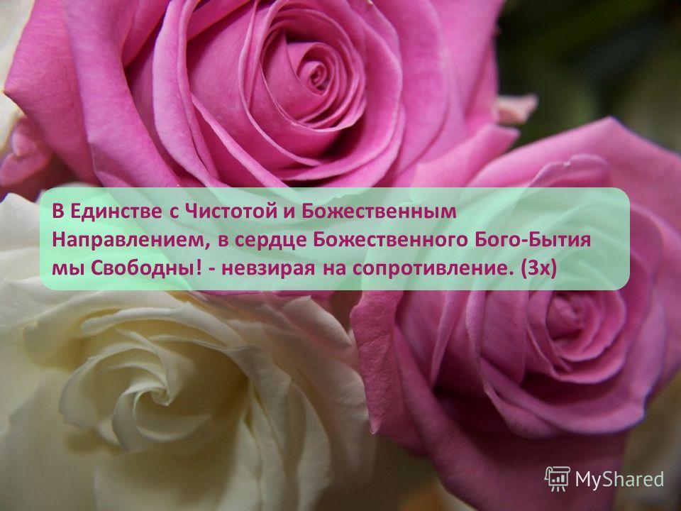 В Единстве с Чистотой и Божественным Направлением, в сердце Божественного Бого-Бытия мы Свободны! - невзирая на сопротивление. (3 х)