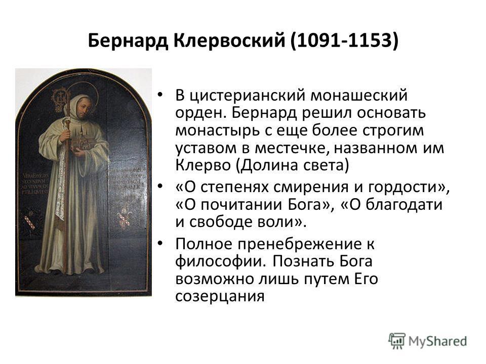 Бернард Клервоский (1091-1153) В цистерцианский монашеский орден. Бернард решил основать монастырь с еще более строгим уставом в местечке, названном им Клерво (Долина света) «О степенях смирения и гордости», «О почитании Бога», «О благодати и свободе